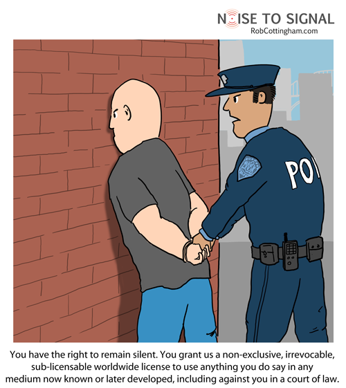 Cop arresting a suspect: You have the right to remain silent. You grant us a non-exclusive, irrevocable, sub-licensable worldwide license to use anything you do say in any medium now known or later developed, including against you in a court of law.